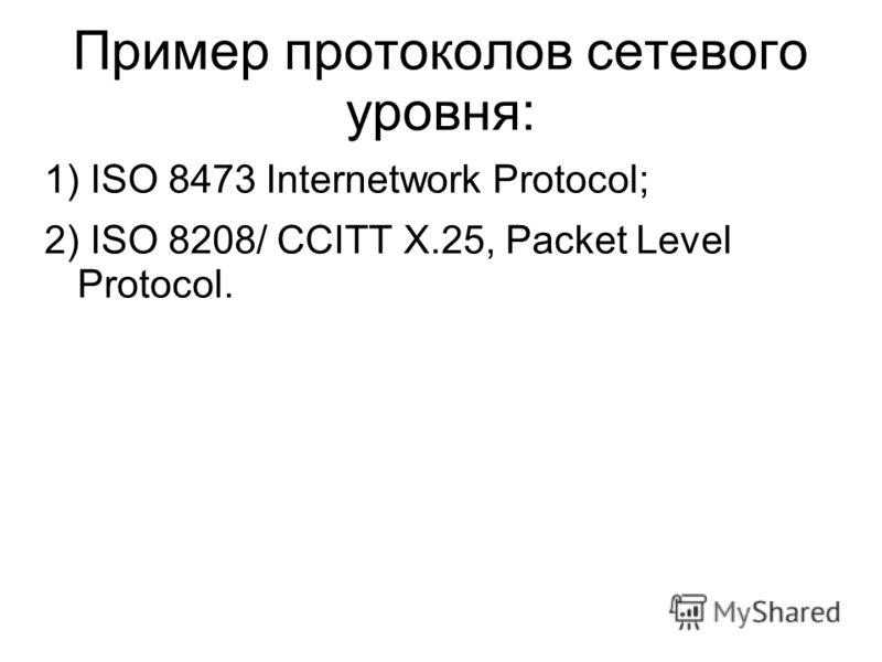 Пример протоколов сетевого уровня: 1) ISO 8473 Internetwork Protocol; 2) ISO 8208/ CCITT Х.25, Packet Level Protocol.