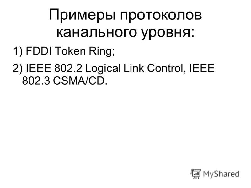 Примеры протоколов канального уровня: 1) FDDI Token Ring; 2) IEEE 802.2 Logical Link Control, IEEE 802.3 CSMA/CD.