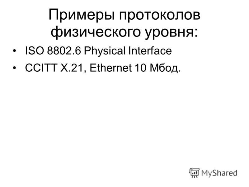 Примеры протоколов физического уровня: ISO 8802.6 Physiсal Interface CCITT X.21, Ethernet 10 Мбод.