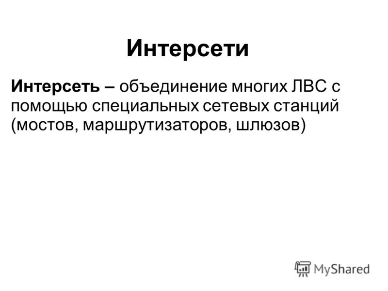Интерсети Интерсеть – объединение многих ЛВС с помощью специальных сетевых станций (мостов, маршрутизаторов, шлюзов)