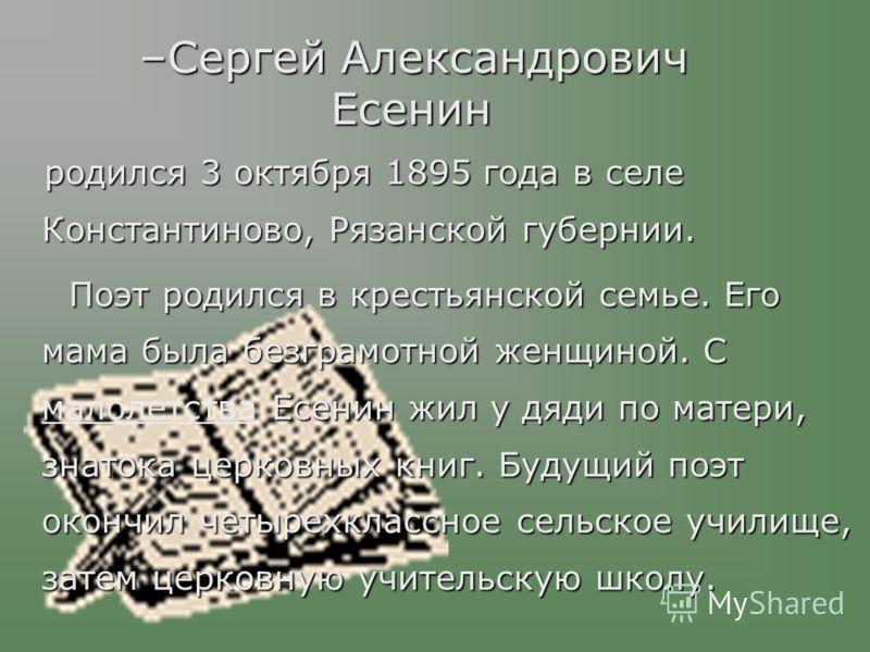 –Сергей Александрович Есенин родился 3 октября 1895 года в селе Константиново, Рязанской губернии. родился 3 октября 1895 года в селе Константиново, Рязанской губернии. Поэт родился в крестьянской семье. Его мама была безграмотной женщиной. С Есенин