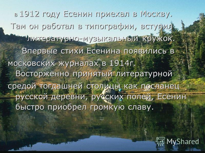 В 1912 году Есенин приехал в Москву. В 1912 году Есенин приехал в Москву. Там он работал в типографии, вступил Там он работал в типографии, вступил литературно-музыкальный кружок. литературно-музыкальный кружок. Впервые стихи Есенина появились в Впер