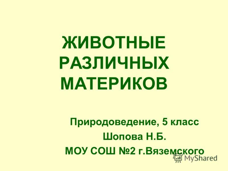 ЖИВОТНЫЕ РАЗЛИЧНЫХ МАТЕРИКОВ Природоведение, 5 класс Шопова Н.Б. МОУ СОШ 2 г.Вяземского