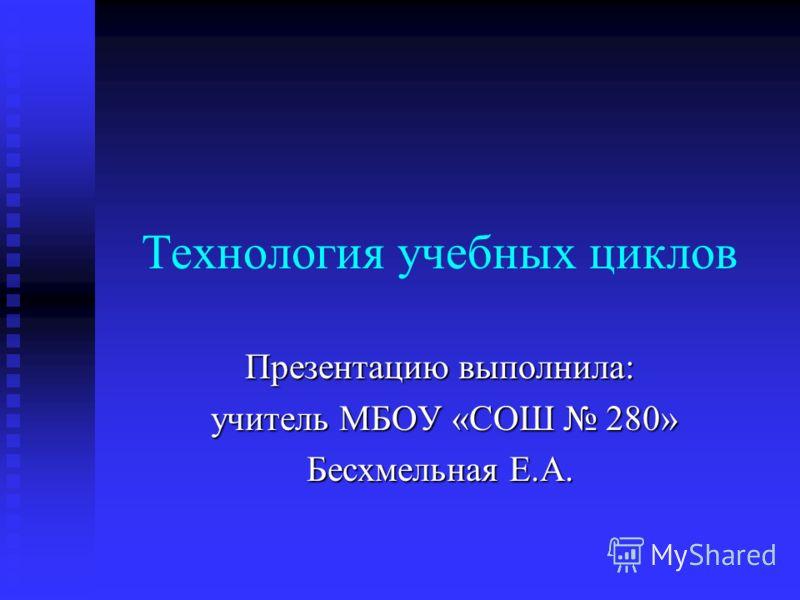 Технология учебных циклов Презентацию выполнила: учитель МБОУ «СОШ 280» учитель МБОУ «СОШ 280» Бесхмельная Е.А.