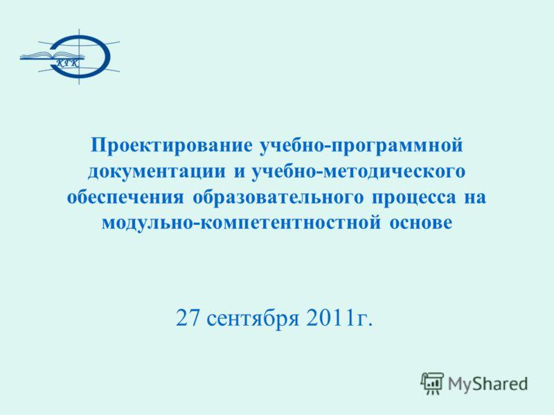 Проектирование учебно-программной документации и учебно-методического обеспечения образовательного процесса на модульно-компетентностной основе 27 сентября 2011г.