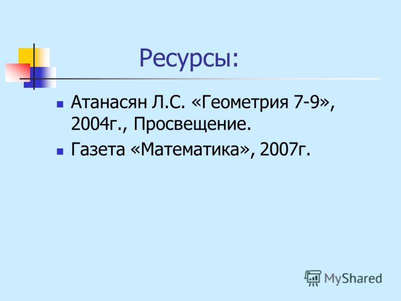 Ресурсы: Атанасян Л.С. «Геометрия 7-9», 2004г., Просвещение. Газета «Математика», 2007г.