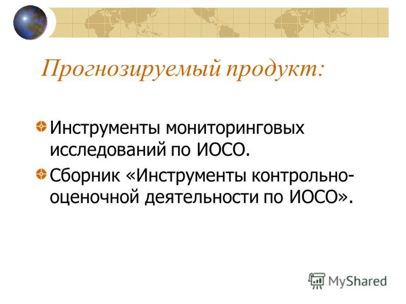 Прогнозируемый продукт: Инструменты мониторинговых исследований по ИОСО. Сборник «Инструменты контрольно- оценочной деятельности по ИОСО».