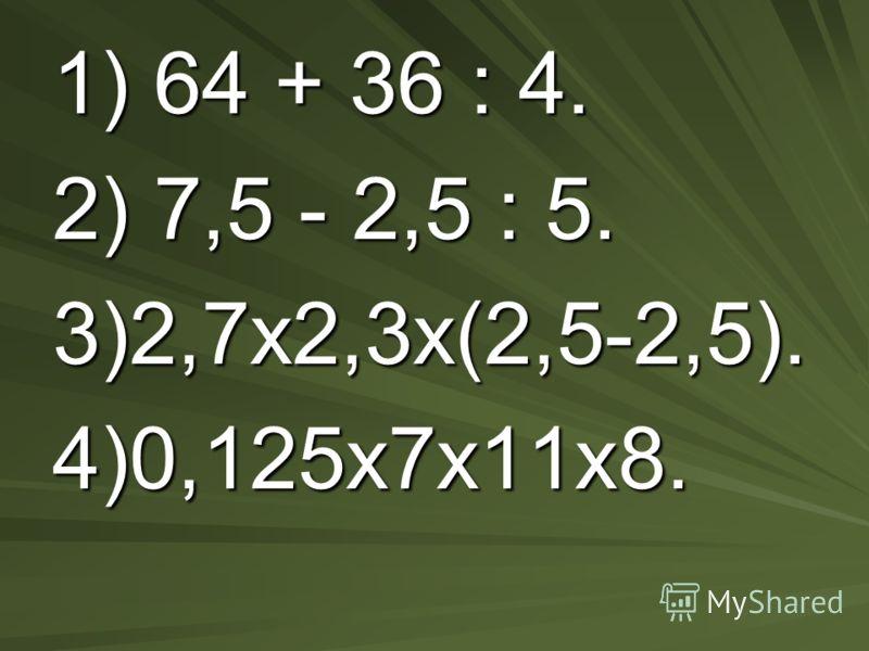 1) 64 + 36 : 4. 2) 7,5 - 2,5 : 5. 3)2,7х2,3х(2,5-2,5). 4)0,125х7х11х8.