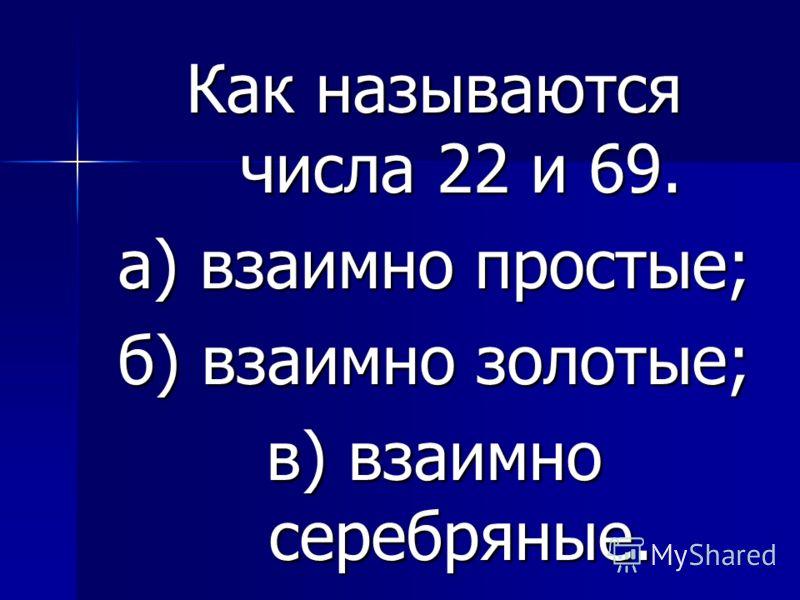 Как называются числа 22 и 69. а) взаимно простые; б) взаимно золотые; в) взаимно серебряные.