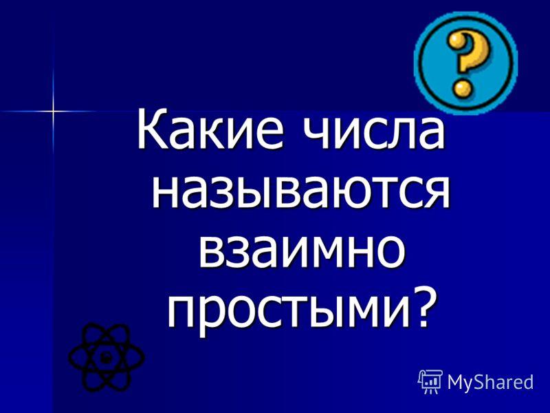 Какие числа называются взаимно простыми?