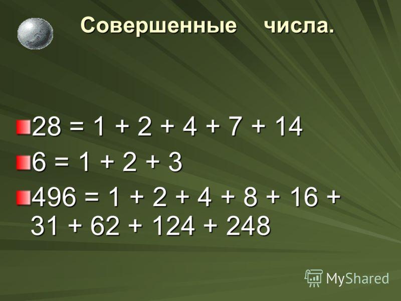 Совершенные числа. Совершенные числа. 28 = 1 + 2 + 4 + 7 + 14 6 = 1 + 2 + 3 496 = 1 + 2 + 4 + 8 + 16 + 31 + 62 + 124 + 248