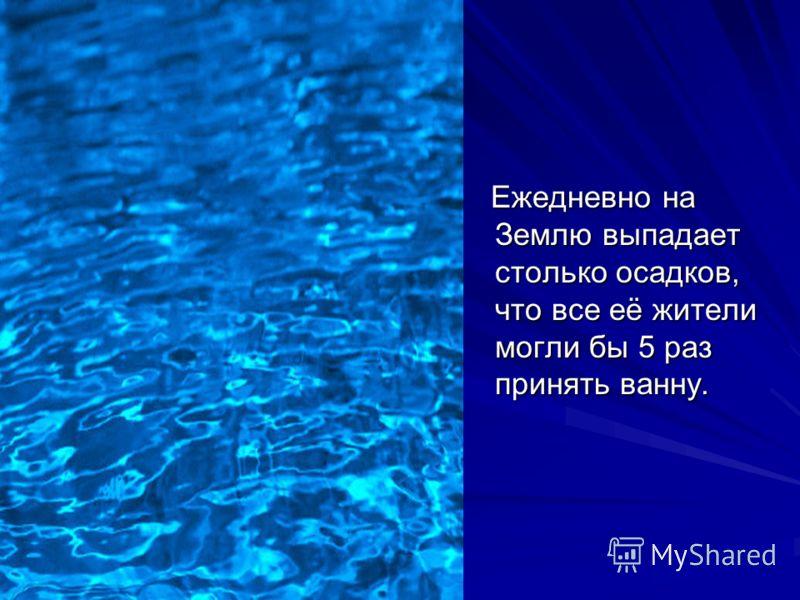 Ежедневно на Землю выпадает столько осадков, что все её жители могли бы 5 раз принять ванну. Ежедневно на Землю выпадает столько осадков, что все её жители могли бы 5 раз принять ванну.