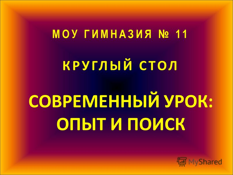 МОУ ГИМНАЗИЯ 11 КРУГЛЫЙ СТОЛ СОВРЕМЕННЫЙ УРОК: ОПЫТ И ПОИСК