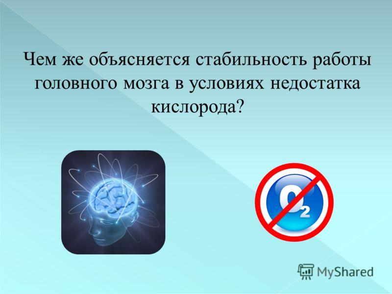 Чем же объясняется стабильность работы головного мозга в условиях недостатка кислорода?