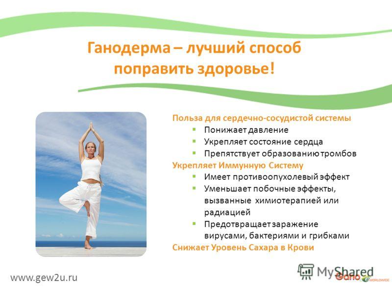 www.gew2u.ru Ганодерма – лучший способ поправить здоровье! Польза для сердечно-сосудистой системы Понижает давление Укрепляет состояние сердца Препятствует образованию тромбов Укрепляет Иммунную Систему Имеет противоопухолевый эффект Уменьшает побочн