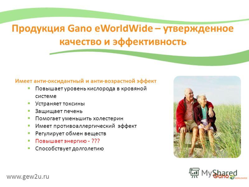 www.gew2u.ru Продукция Gano eWorldWide – утвержденное качество и эффективность Имеет анти-оксидантный и анти-возрастной эффект Повышает уровень кислорода в кровяной системе Устраняет токсины Защищает печень Помогает уменьшить холестерин Имеет противо