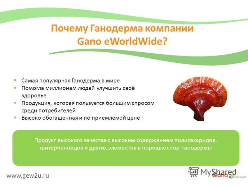 www.gew2u.ru Почему Ганодерма компании Gano eWorldWide? Самая популярная Ганодерма в мире Помогла миллионам людей улучшить своё здоровье Продукция, которая пользуется большим спросом среди потребителей Высоко обогащенная и по приемлемой цене Продукт