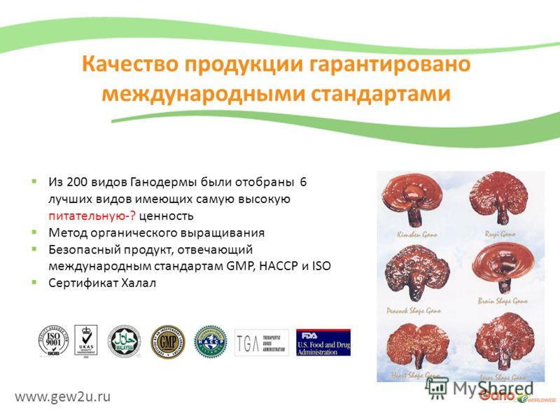 www.gew2u.ru Качество продукции гарантировано международными стандартами Из 200 видов Ганодермы были отобраны 6 лучших видов имеющих самую высокую питательную-? ценность Метод органического выращивания Безопасный продукт, отвечающий международным ста