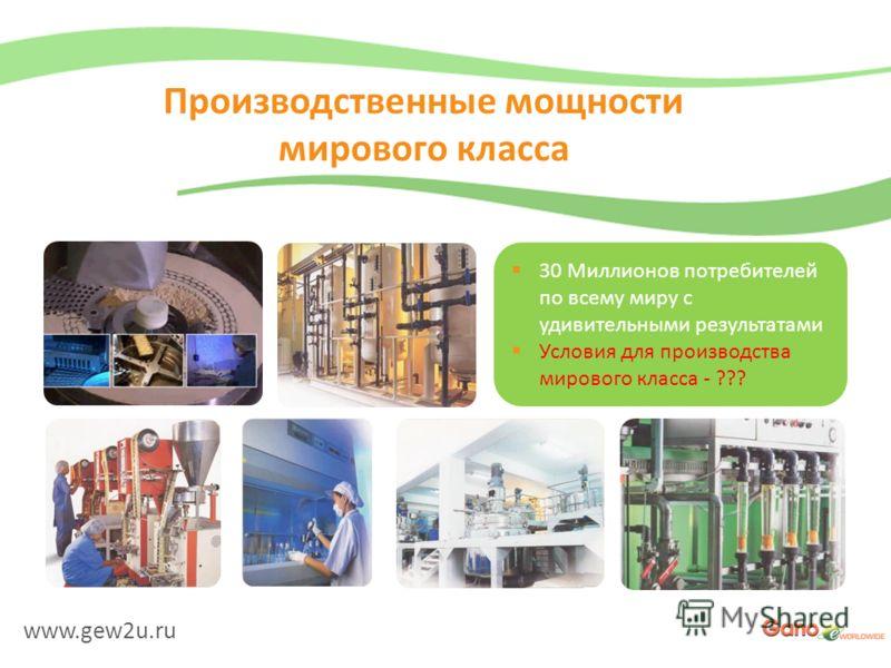 www.gew2u.ru Производственные мощности мирового класса 30 Миллионов потребителей по всему миру с удивительными результатами Условия для производства мирового класса - ???
