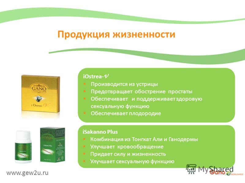 www.gew2u.ru Продукция жизненности iOstrea- V Производится из устрицы Предотвращает обострение простаты Обеспечивает и поддерживает здоровую сексуальную функцию Обеспечивает плодородие iSakanno Plus Комбинация из Тонгкат Али и Ганодермы Улучшает кров