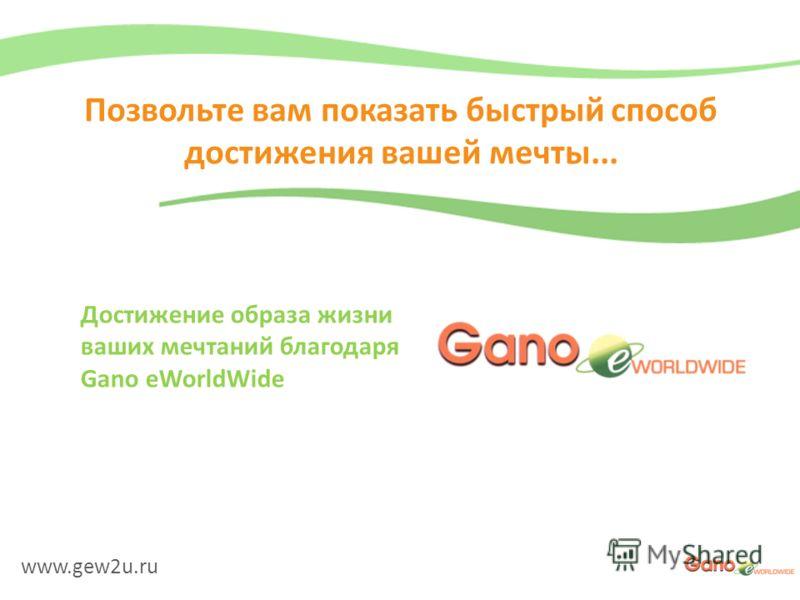 www.gew2u.ru Позвольте вам показать быстрый способ достижения вашей мечты... Достижение образа жизни ваших мечтаний благодаря Gano eWorldWide
