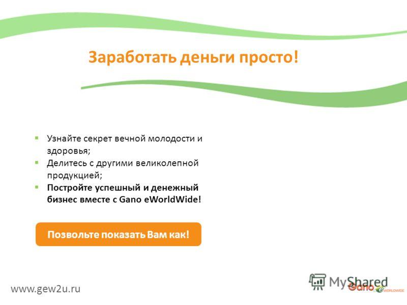 www.gew2u.ru Заработать деньги просто! Узнайте секрет вечной молодости и здоровья; Делитесь с другими великолепной продукцией; Постройте успешный и денежный бизнес вместе с Gano eWorldWide! Позвольте показать Вам как!