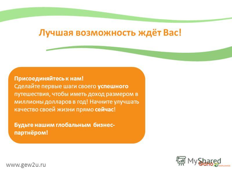 www.gew2u.ru Лучшая возможность ждёт Вас! Присоединяйтесь к нам! Сделайте первые шаги своего успешного путешествия, чтобы иметь доход размером в миллионы долларов в год! Начните улучшать качество своей жизни прямо сейчас! Будьте нашим глобальным бизн