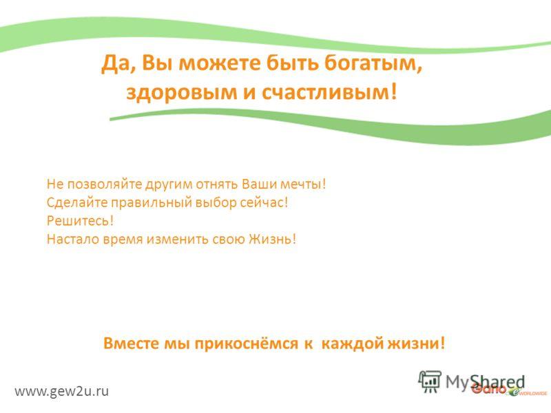 www.gew2u.ru Да, Вы можете быть богатым, здоровым и счастливым! Не позволяйте другим отнять Ваши мечты! Сделайте правильный выбор сейчас! Решитесь! Настало время изменить свою Жизнь! Вместе мы прикоснёмся к каждой жизни!