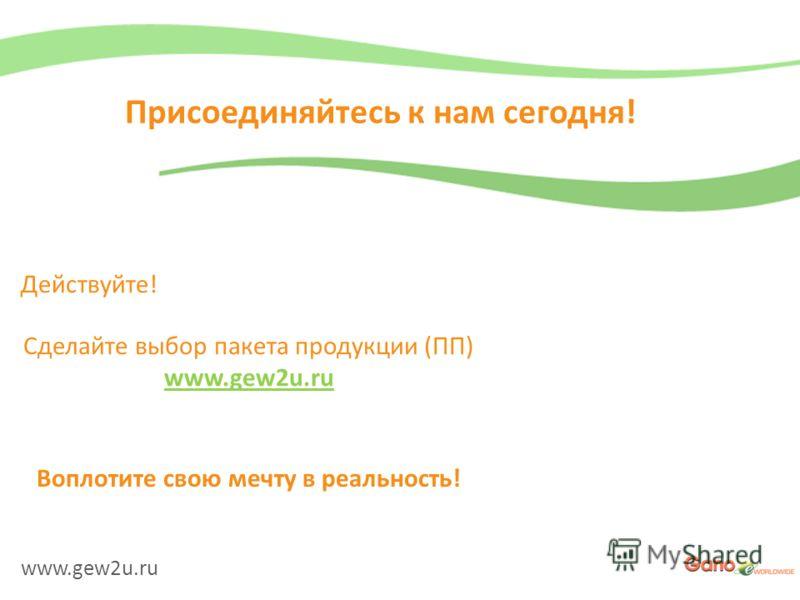 www.gew2u.ru Присоединяйтесь к нам сегодня! Сделайте выбор пакета продукции (ПП) www.gew2u.ru Действуйте! Воплотите свою мечту в реальность!