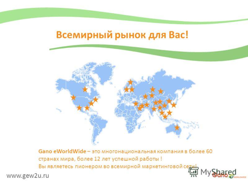 www.gew2u.ru Всемирный рынок для Вас! Gano eWorldWide – это многонациональная компания в более 60 странах мира, более 12 лет успешной работы ! Вы являетесь пионером во всемирной маркетинговой сети!