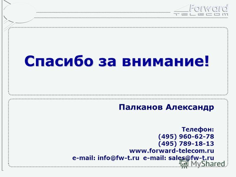 Спасибо за внимание! Палканов Александр Телефон: (495) 960-62-78 (495) 789-18-13 www.forward-telecom.ru e-mail: info@fw-t.rue-mail: sales@fw-t.ru