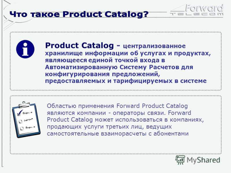 Product Catalog - централизованное хранилище информации об услугах и продуктах, являющееся единой точкой входа в Автоматизированную Систему Расчетов для конфигурирования предложений, предоставляемых и тарифицируемых в системе Областью применения Forw