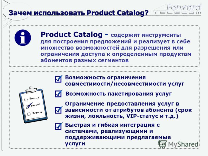 Product Catalog - содержит инструменты для построения предложений и реализует в себе множество возможностей для разрешения или ограничения доступа к определенным продуктам абонентов разных сегментов Возможность пакетирования услуг Возможность огранич