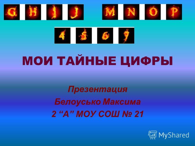 МОИ ТАЙНЫЕ ЦИФРЫ Презентация Белоусько Максима 2 А МОУ СОШ 21