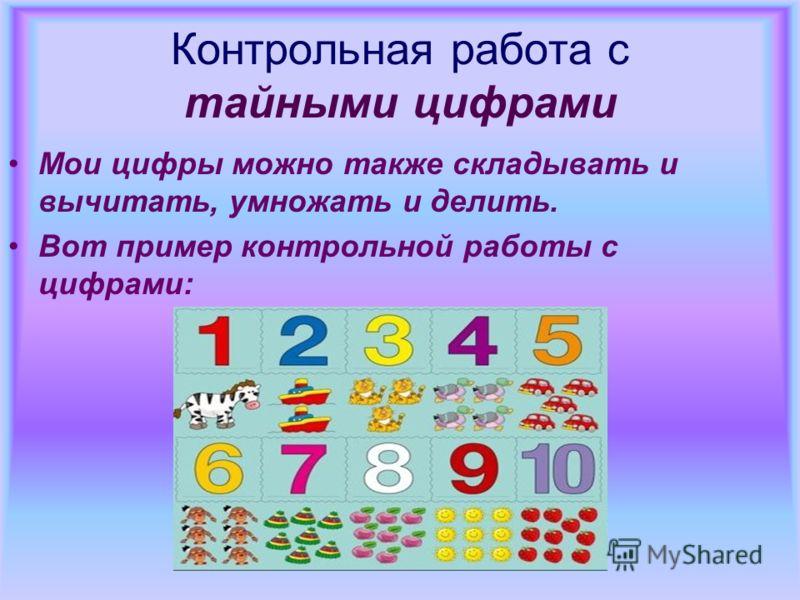 Контрольная работа с тайными цифрами Мои цифры можно также складывать и вычитать, умножать и делить. Вот пример контрольной работы с цифрами: