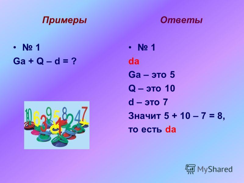 Примеры 1 Ga + Q – d = ? Ответы 1 da Ga – это 5 Q – это 10 d – это 7 Значит 5 + 10 – 7 = 8, то есть da