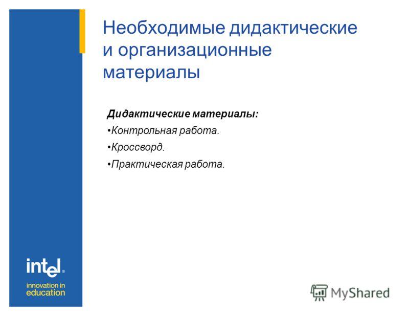 Необходимые дидактические и организационные материалы Дидактические материалы: Контрольная работа. Кроссворд. Практическая работа.