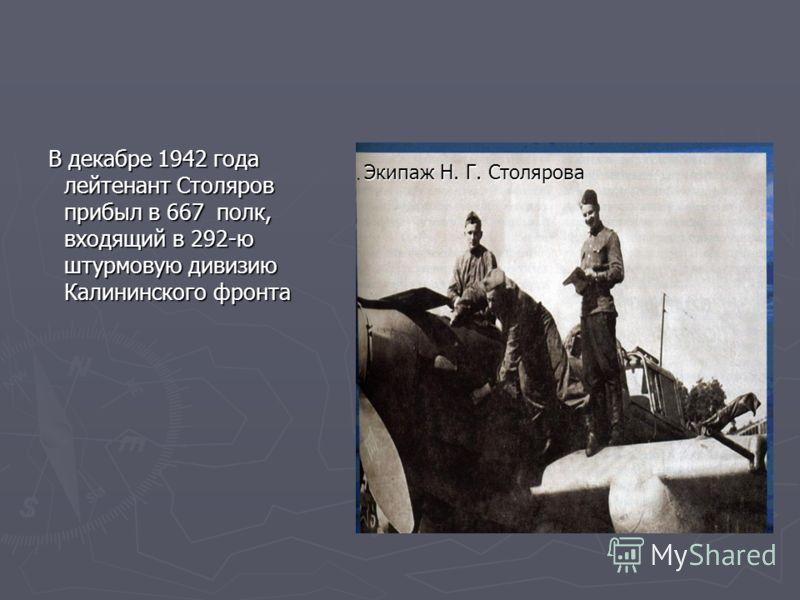 В декабре 1942 года лейтенант Столяров прибыл в 667 полк, входящий в 292-ю штурмовую дивизию Калининского фронта В декабре 1942 года лейтенант Столяров прибыл в 667 полк, входящий в 292-ю штурмовую дивизию Калининского фронта Экипаж Н. Г. Столярова