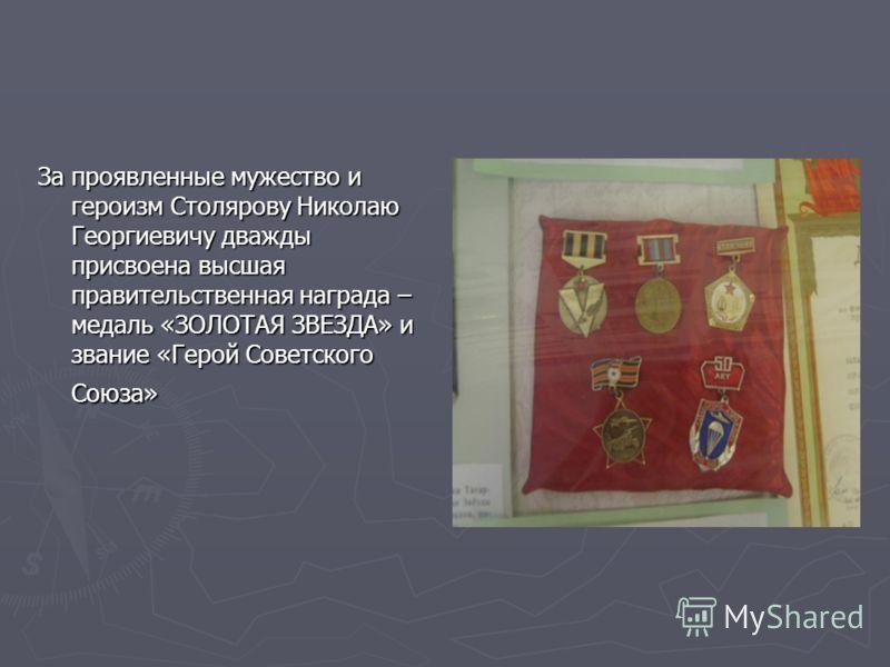 За проявленные мужество и героизм Столярову Николаю Георгиевичу дважды присвоена высшая правительственная награда – медаль «ЗОЛОТАЯ ЗВЕЗДА» и звание «Герой Советского Союза»
