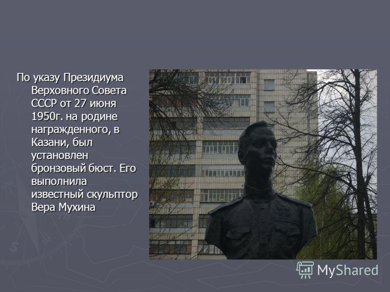 По указу Президиума Верховного Совета СССР от 27 июня 1950г. на родине награжденного, в Казани, был установлен бронзовый бюст. Его выполнила известный скульптор Вера Мухина