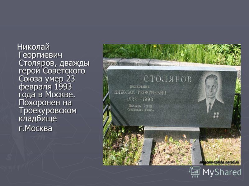 Николай Георгиевич Столяров, дважды герой Советского Союза умер 23 февраля 1993 года в Москве. Похоронен на Троекуровском кладбище г.Москва Николай Георгиевич Столяров, дважды герой Советского Союза умер 23 февраля 1993 года в Москве. Похоронен на Тр