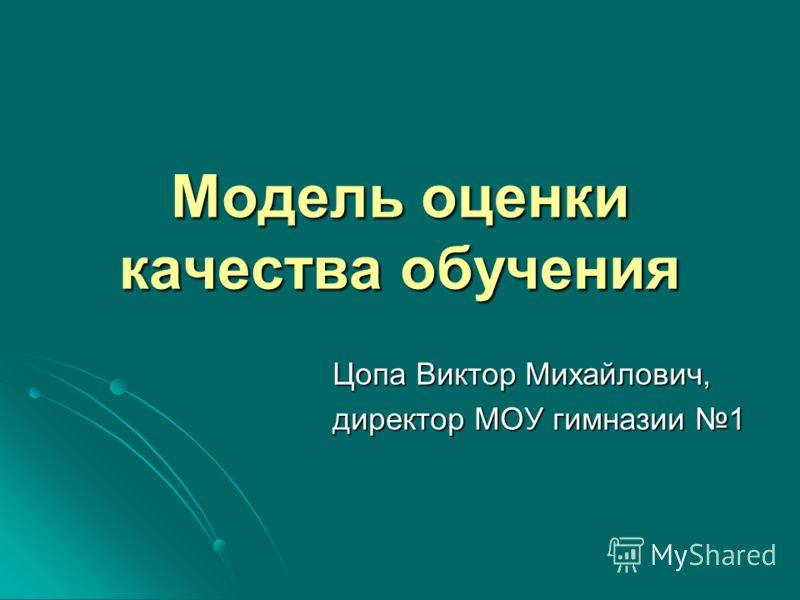 Модель оценки качества обучения Цопа Виктор Михайлович, директор МОУ гимназии 1