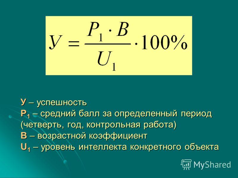 У – успешность Р 1 – средний балл за определенный период (четверть, год, контрольная работа) В – возрастной коэффициент U 1 – уровень интеллекта конкретного объекта