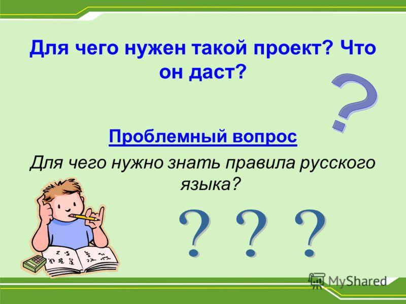 Для чего нужен такой проект? Что он даст? Проблемный вопрос Для чего нужно знать правила русского языка?