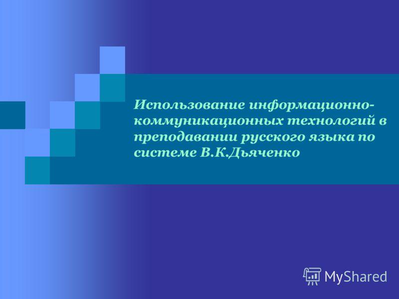 Использование информационно- коммуникационных технологий в преподавании русского языка по системе В.К.Дьяченко