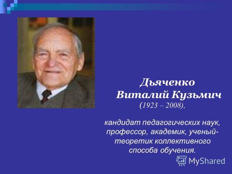 Дьяченко Виталий Кузьмич ( 1923 – 2008), кандидат педагогических наук, профессор, академик, ученый- теоретик коллективного способа обучения.