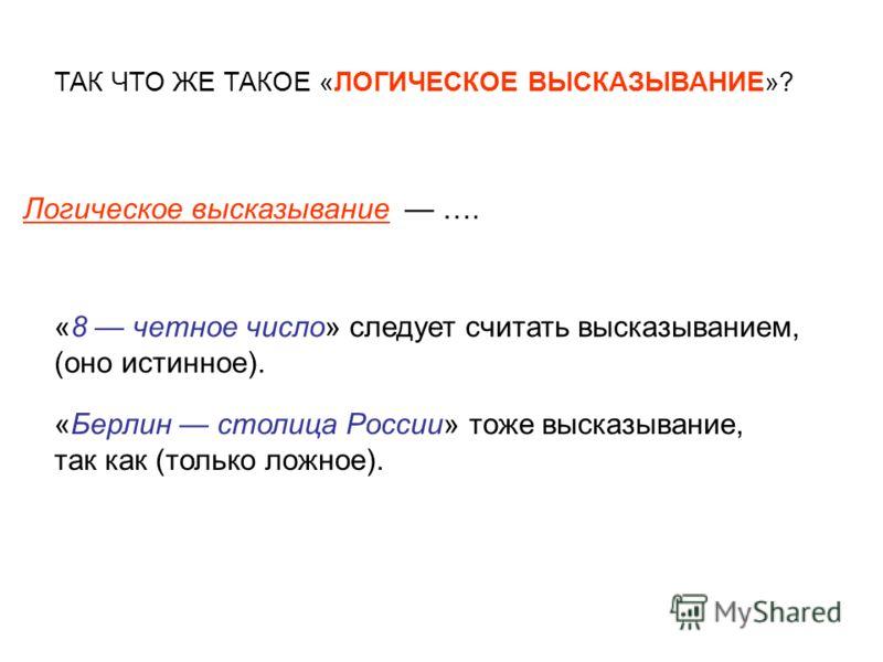 Логическое высказывание …. «8 четное число» следует считать высказыванием, (оно истинное). «Берлин столица России» тоже высказывание, так как (только ложное). ТАК ЧТО ЖЕ ТАКОЕ «ЛОГИЧЕСКОЕ ВЫСКАЗЫВАНИЕ»?