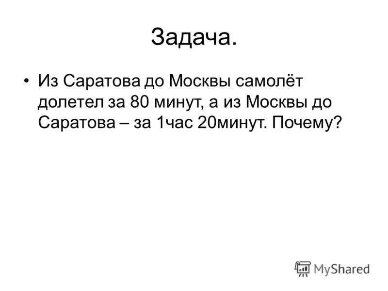 Задача. Из Саратова до Москвы самолёт долетел за 80 минут, а из Москвы до Саратова – за 1час 20минут. Почему?