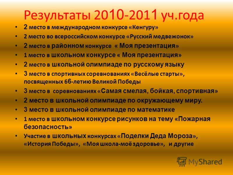 Результаты 20 10 -201 1 уч.года 2 место в международном конкурсе «Кенгуру» 2 место во всероссийском конкурсе «Русский медвежонок» 2 место в районном конкурсе « Моя презентация » 1 место в школьном конкурсе « Моя презентация» 2 место в школьной олимпи