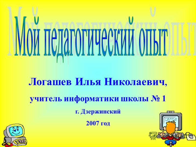 Логашев Илья Николаевич, учитель информатики школы 1 г. Дзержинский 2007 год
